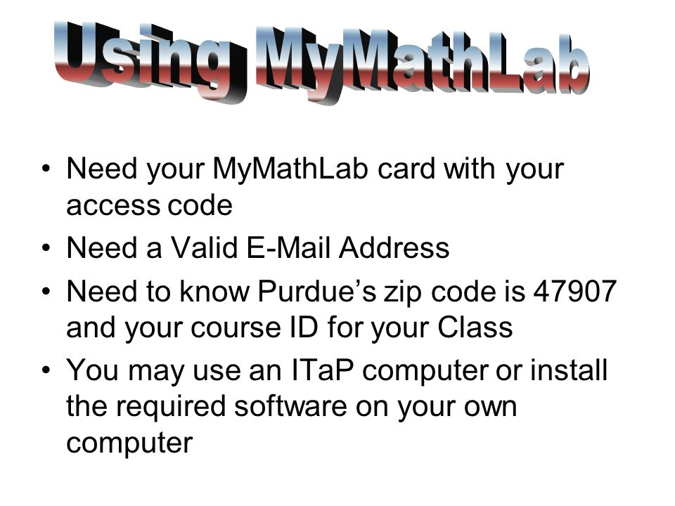 Need your MyMathLab card with your access code Need a Valid  Address Need to know Purdue's zip code is and your course ID for your Class You may use an ITaP computer or install the required software on your own computer