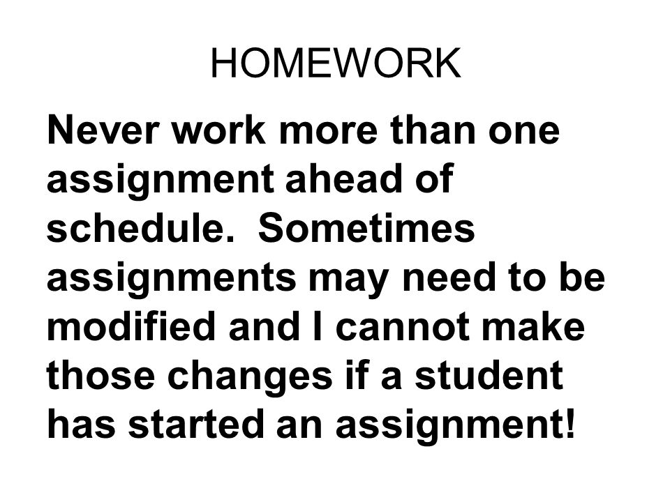 HOMEWORK Never work more than one assignment ahead of schedule.