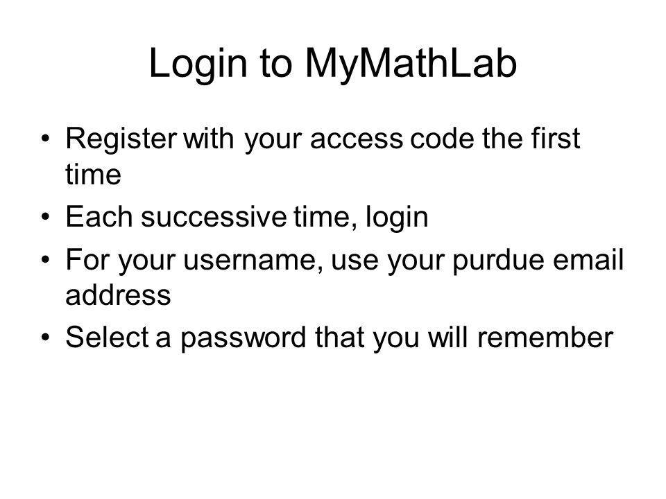 Login to MyMathLab Register with your access code the first time Each successive time, login For your username, use your purdue  address Select a password that you will remember