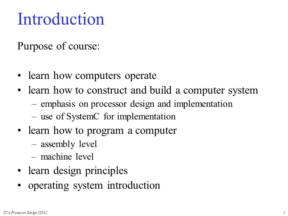 TU/e Processor Design 5Z0322 Introduction Purpose of course: learn how computers operate learn how to construct and build a computer system –emphasis on processor design and implementation –use of SystemC for implementation learn how to program a computer –assembly level –machine level learn design principles operating system introduction