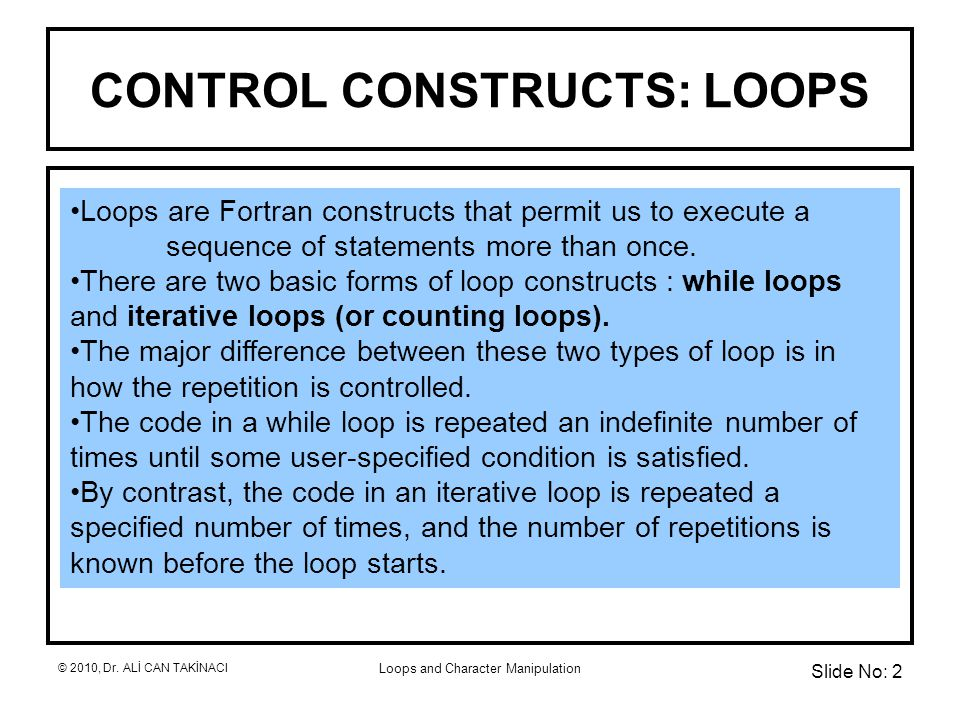Loops and Character Manipulation CONTROL CONSTRUCTS: LOOPS Loops are Fortran constructs that permit us to execute a sequence of statements more than once.