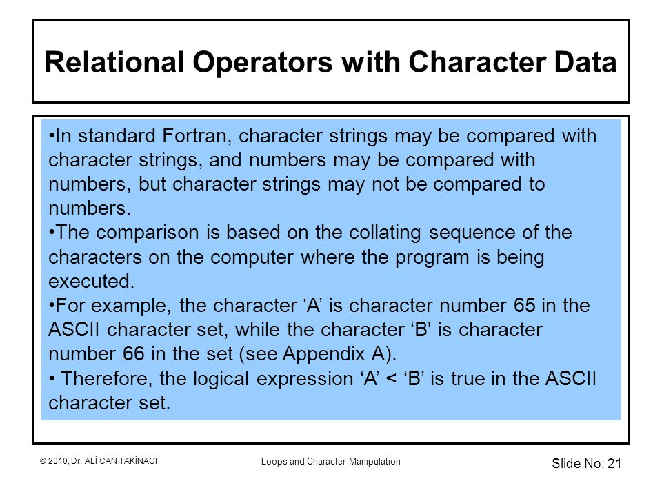 Loops and Character Manipulation Relational Operators with Character Data In standard Fortran, character strings may be compared with character strings, and numbers may be compared with numbers, but character strings may not be compared to numbers.