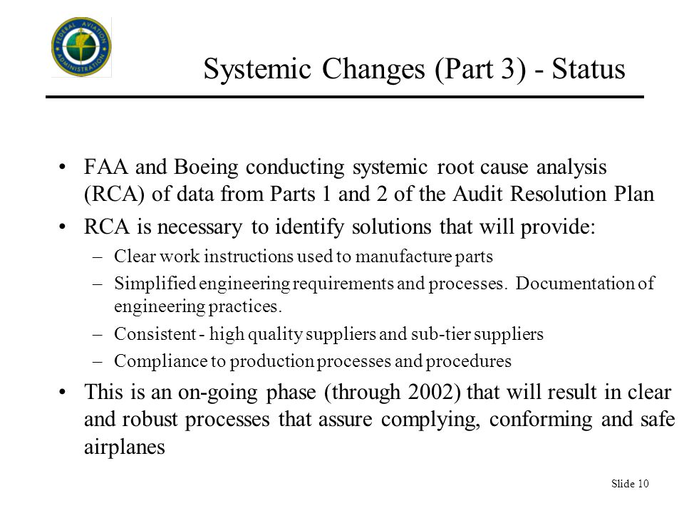 Slide 10 Systemic Changes (Part 3) - Status FAA and Boeing conducting systemic root cause analysis (RCA) of data from Parts 1 and 2 of the Audit Resolution Plan RCA is necessary to identify solutions that will provide: –Clear work instructions used to manufacture parts –Simplified engineering requirements and processes.
