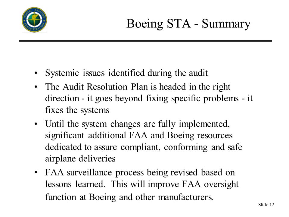 Slide 12 Boeing STA - Summary Systemic issues identified during the audit The Audit Resolution Plan is headed in the right direction - it goes beyond fixing specific problems - it fixes the systems Until the system changes are fully implemented, significant additional FAA and Boeing resources dedicated to assure compliant, conforming and safe airplane deliveries FAA surveillance process being revised based on lessons learned.