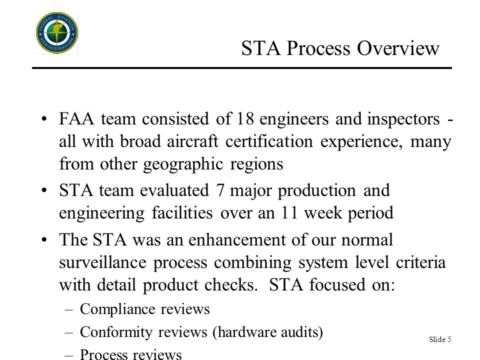 Slide 5 STA Process Overview FAA team consisted of 18 engineers and inspectors - all with broad aircraft certification experience, many from other geographic regions STA team evaluated 7 major production and engineering facilities over an 11 week period The STA was an enhancement of our normal surveillance process combining system level criteria with detail product checks.