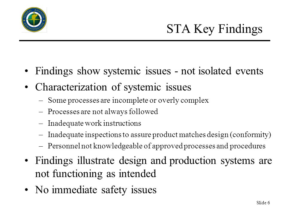 Slide 6 STA Key Findings Findings show systemic issues - not isolated events Characterization of systemic issues –Some processes are incomplete or overly complex –Processes are not always followed –Inadequate work instructions –Inadequate inspections to assure product matches design (conformity) –Personnel not knowledgeable of approved processes and procedures Findings illustrate design and production systems are not functioning as intended No immediate safety issues