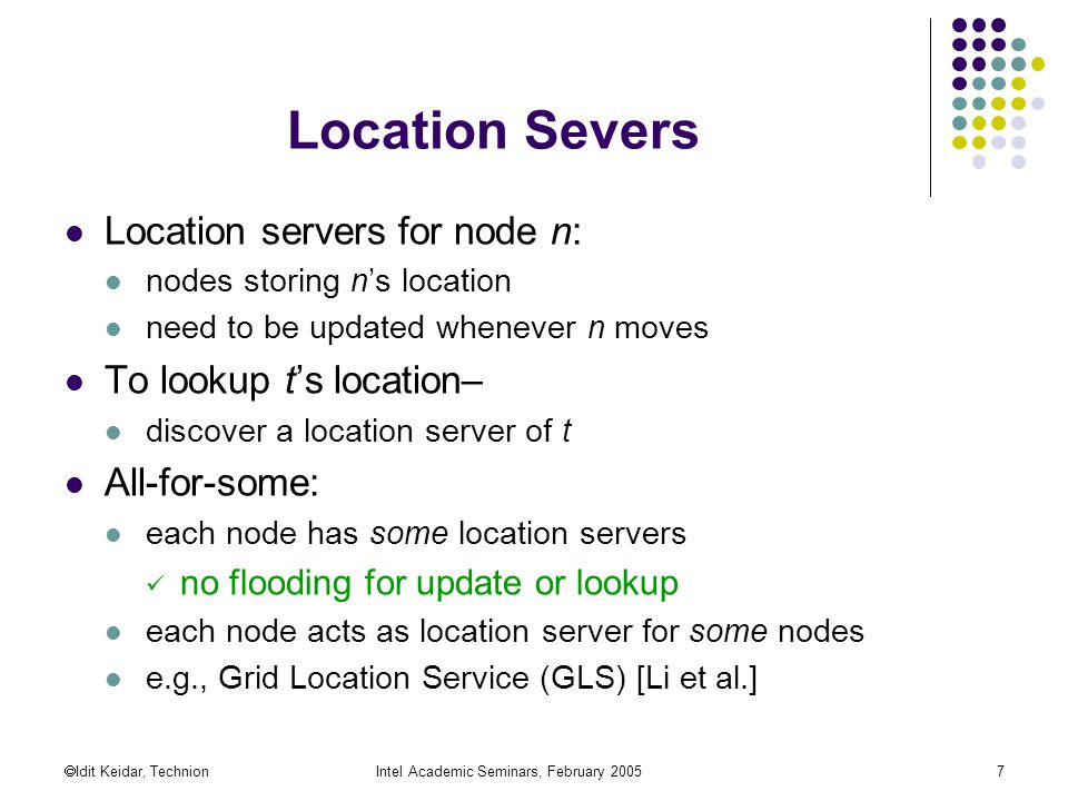  Idit Keidar, TechnionIntel Academic Seminars, February Location Severs Location servers for node n: nodes storing n's location need to be updated whenever n moves To lookup t's location– discover a location server of t All-for-some: each node has some location servers no flooding for update or lookup each node acts as location server for some nodes e.g., Grid Location Service (GLS) [Li et al.]