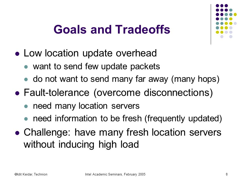  Idit Keidar, TechnionIntel Academic Seminars, February Goals and Tradeoffs Low location update overhead want to send few update packets do not want to send many far away (many hops) Fault-tolerance (overcome disconnections) need many location servers need information to be fresh (frequently updated) Challenge: have many fresh location servers without inducing high load