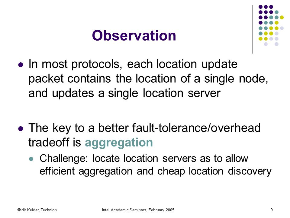  Idit Keidar, TechnionIntel Academic Seminars, February Observation In most protocols, each location update packet contains the location of a single node, and updates a single location server The key to a better fault-tolerance/overhead tradeoff is aggregation Challenge: locate location servers as to allow efficient aggregation and cheap location discovery