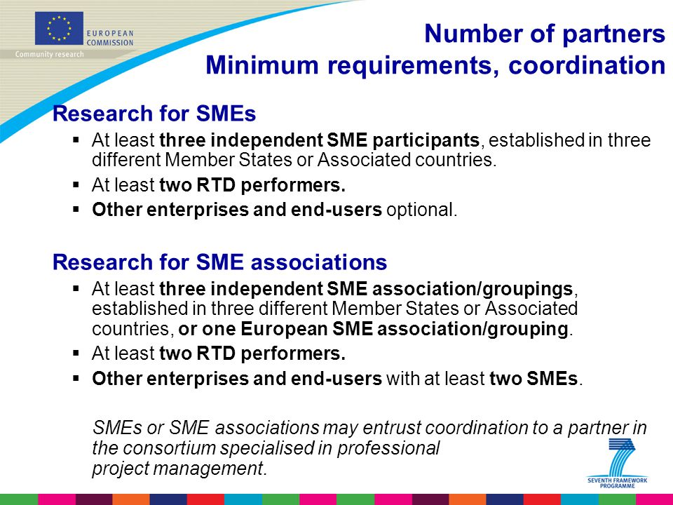 Number of partners Minimum requirements, coordination Research for SMEs  At least three independent SME participants, established in three different Member States or Associated countries.