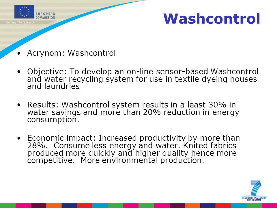 Washcontrol Acrynom: Washcontrol Objective: To develop an on-line sensor-based Washcontrol and water recycling system for use in textile dyeing houses and laundries Results: Washcontrol system results in a least 30% in water savings and more than 20% reduction in energy consumption.