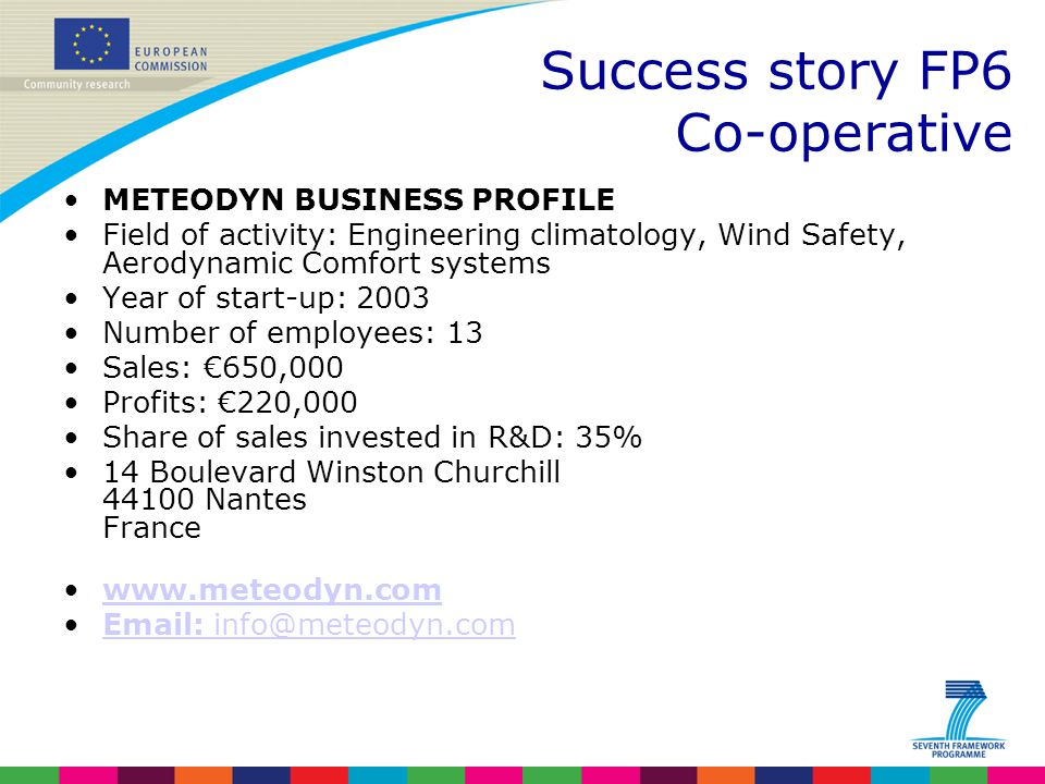METEODYN BUSINESS PROFILE Field of activity: Engineering climatology, Wind Safety, Aerodynamic Comfort systems Year of start-up: 2003 Number of employees: 13 Sales: €650,000 Profits: €220,000 Share of sales invested in R&D: 35% 14 Boulevard Winston Churchill 44100 Nantes France www.meteodyn.com Email: info@meteodyn.comEmail: info@meteodyn.com Success story FP6 Co-operative