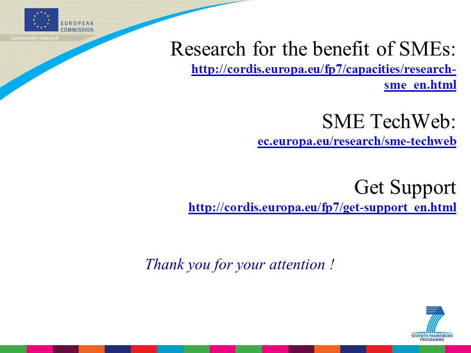 Research for the benefit of SMEs:   sme_en.html SME TechWeb: ec.europa.eu/research/sme-techweb Get Support   Thank you for your attention !