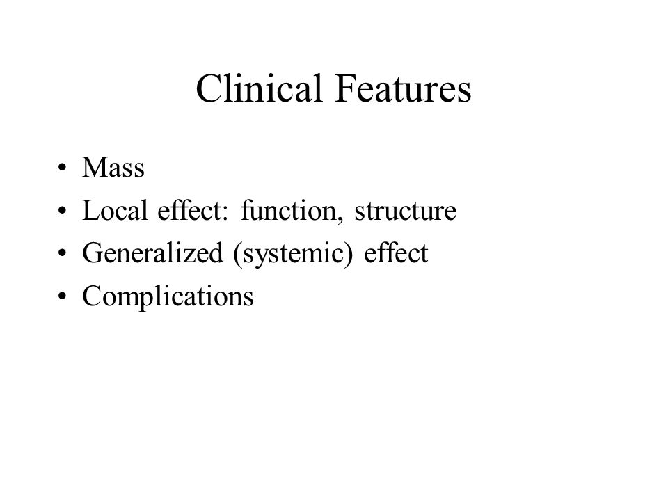 Clinical Features Mass Local effect: function, structure Generalized (systemic) effect Complications