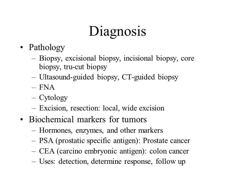 Diagnosis Pathology –Biopsy, excisional biopsy, incisional biopsy, core biopsy, tru-cut biopsy –Ultasound-guided biopsy, CT-guided biopsy –FNA –Cytology –Excision, resection: local, wide excision Biochemical markers for tumors –Hormones, enzymes, and other markers –PSA (prostatic specific antigen): Prostate cancer –CEA (carcino embryonic antigen): colon cancer –Uses: detection, determine response, follow up
