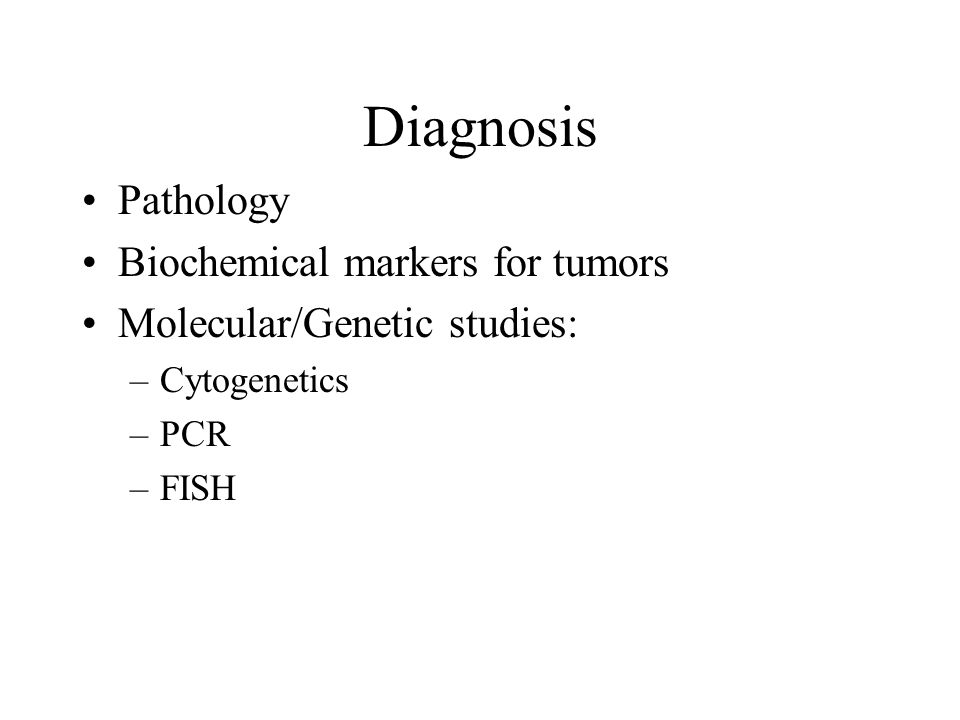 Diagnosis Pathology Biochemical markers for tumors Molecular/Genetic studies: –Cytogenetics –PCR –FISH