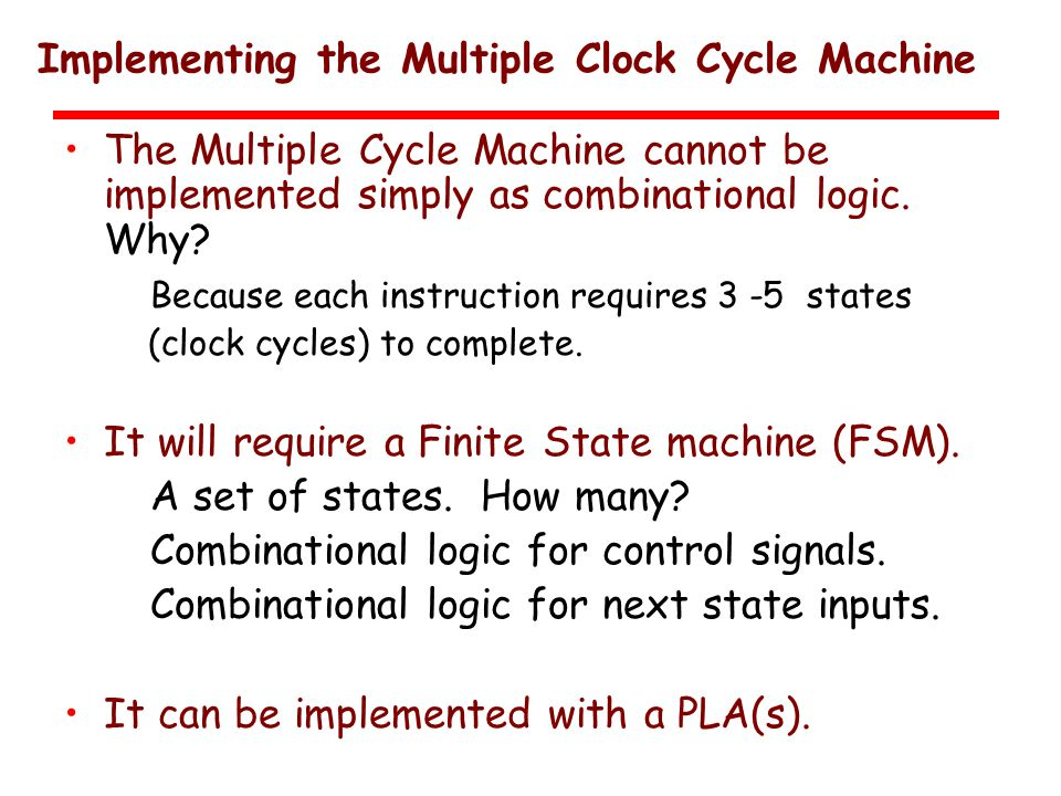 Implementing the Multiple Clock Cycle Machine The Multiple Cycle Machine cannot be implemented simply as combinational logic.