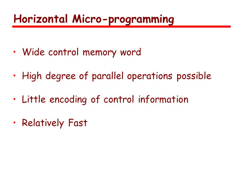 Horizontal Micro-programming Wide control memory word High degree of parallel operations possible Little encoding of control information Relatively Fast
