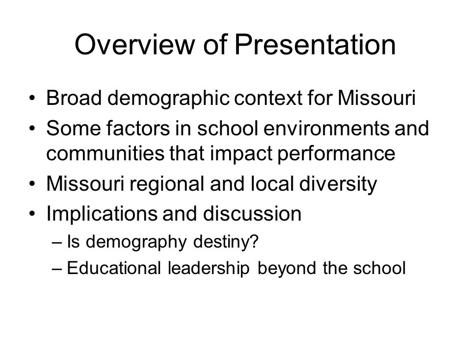 Overview of Presentation Broad demographic context for Missouri Some factors in school environments and communities that impact performance Missouri regional and local diversity Implications and discussion –Is demography destiny.
