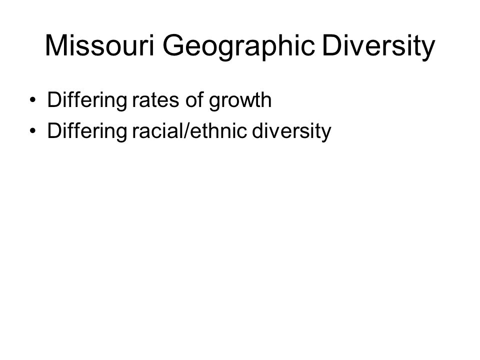 Missouri Geographic Diversity Differing rates of growth Differing racial/ethnic diversity