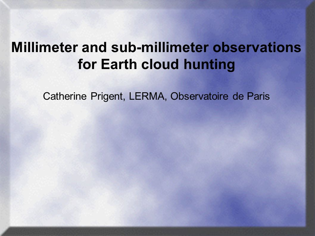 Millimeter and sub-millimeter observations for Earth cloud hunting Catherine Prigent, LERMA, Observatoire de Paris