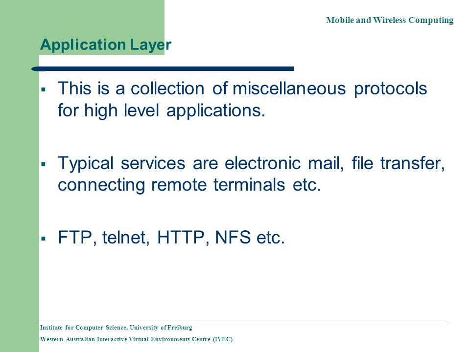 Mobile and Wireless Computing Institute for Computer Science, University of Freiburg Western Australian Interactive Virtual Environments Centre (IVEC) Application Layer  This is a collection of miscellaneous protocols for high level applications.