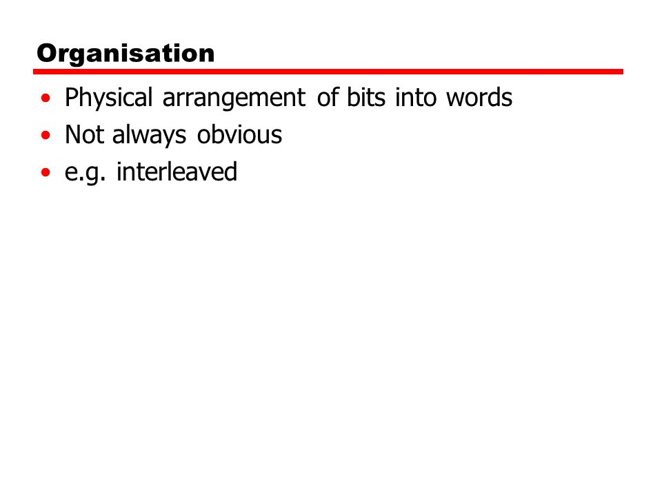 Organisation Physical arrangement of bits into words Not always obvious e.g. interleaved