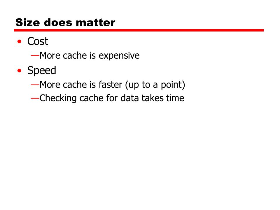 Size does matter Cost —More cache is expensive Speed —More cache is faster (up to a point) —Checking cache for data takes time