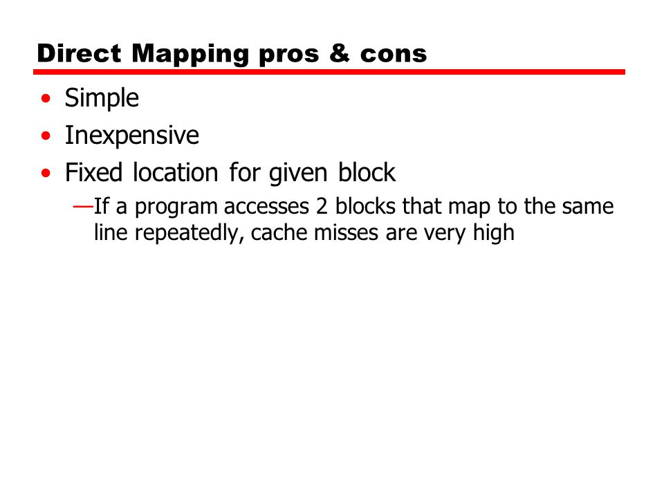 Direct Mapping pros & cons Simple Inexpensive Fixed location for given block —If a program accesses 2 blocks that map to the same line repeatedly, cache misses are very high