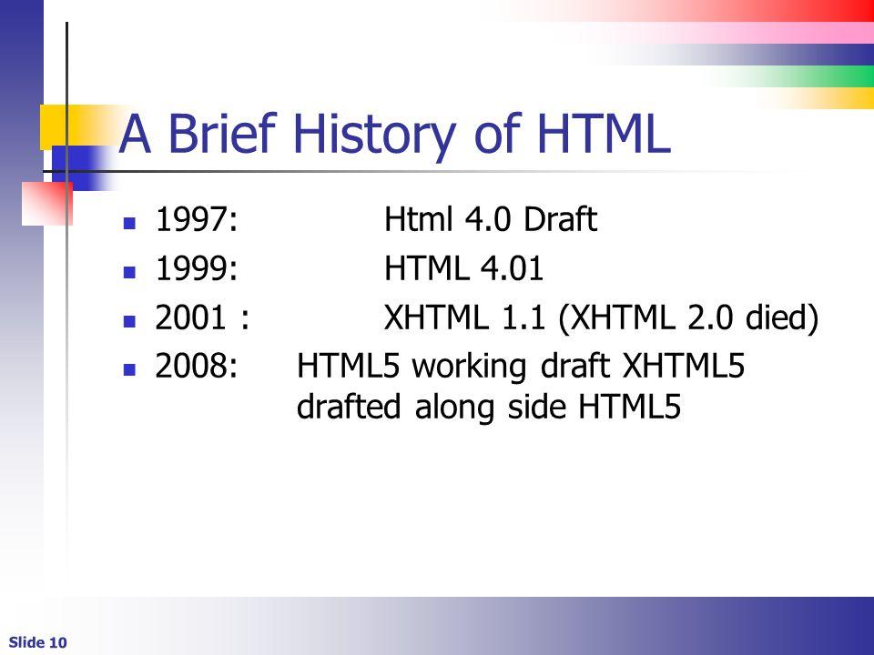 Slide 10 A Brief History of HTML 1997:Html 4.0 Draft 1999:HTML 4.01 2001 :XHTML 1.1 (XHTML 2.0 died) 2008:HTML5 working draft XHTML5 drafted along side HTML5