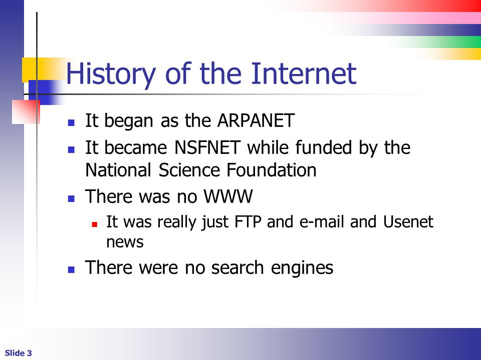 Slide 3 History of the Internet It began as the ARPANET It became NSFNET while funded by the National Science Foundation There was no WWW It was really just FTP and e-mail and Usenet news There were no search engines
