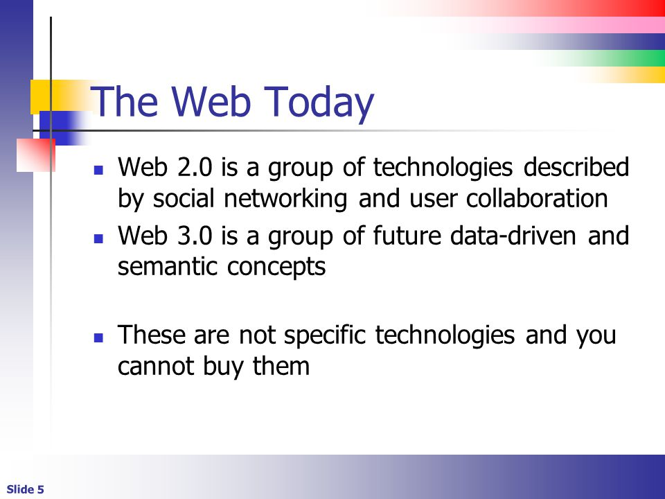 Slide 5 The Web Today Web 2.0 is a group of technologies described by social networking and user collaboration Web 3.0 is a group of future data-driven and semantic concepts These are not specific technologies and you cannot buy them