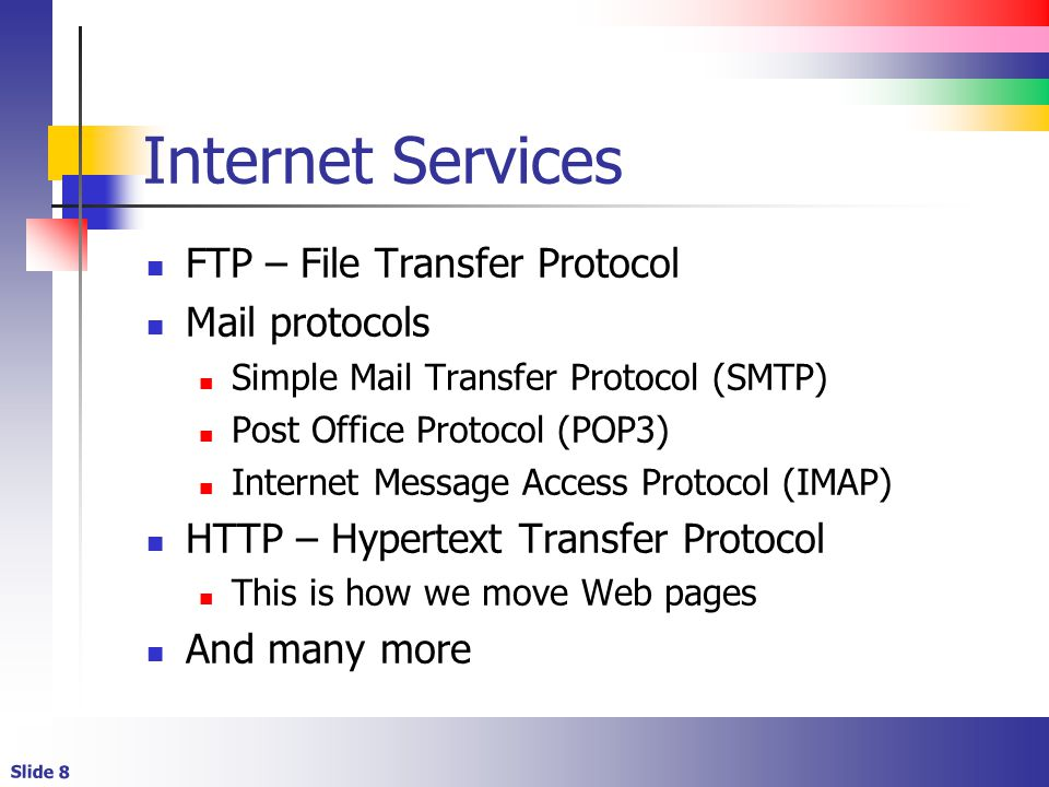 Slide 8 Internet Services FTP – File Transfer Protocol Mail protocols Simple Mail Transfer Protocol (SMTP) Post Office Protocol (POP3) Internet Message Access Protocol (IMAP) HTTP – Hypertext Transfer Protocol This is how we move Web pages And many more