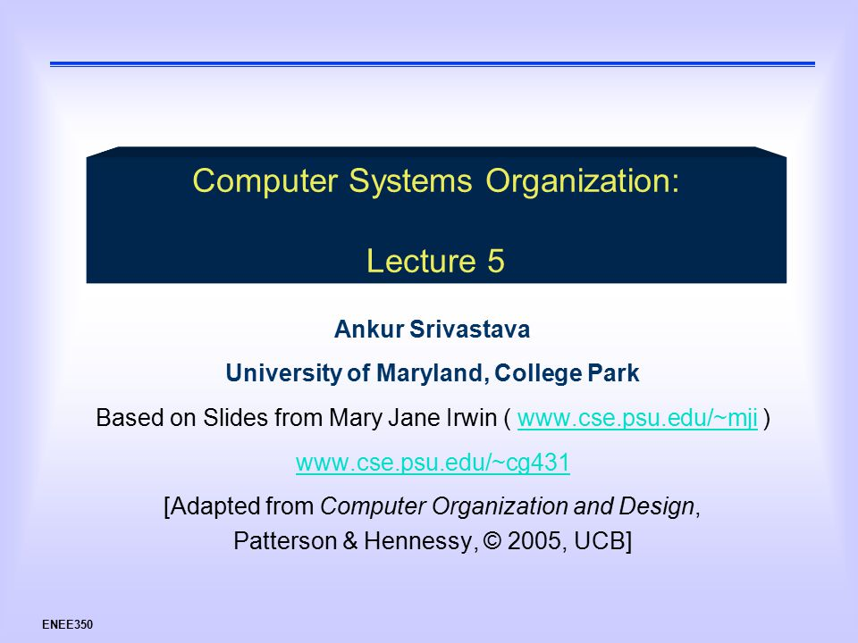 ENEE350 Ankur Srivastava University of Maryland, College Park Based on Slides from Mary Jane Irwin (   )    [Adapted from Computer Organization and Design, Patterson & Hennessy, © 2005, UCB] Computer Systems Organization: Lecture 5