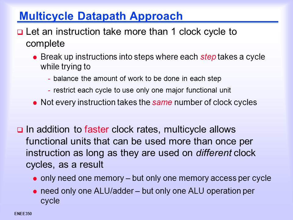 ENEE350 Multicycle Datapath Approach  Let an instruction take more than 1 clock cycle to complete l Break up instructions into steps where each step takes a cycle while trying to -balance the amount of work to be done in each step -restrict each cycle to use only one major functional unit l Not every instruction takes the same number of clock cycles  In addition to faster clock rates, multicycle allows functional units that can be used more than once per instruction as long as they are used on different clock cycles, as a result l only need one memory – but only one memory access per cycle l need only one ALU/adder – but only one ALU operation per cycle