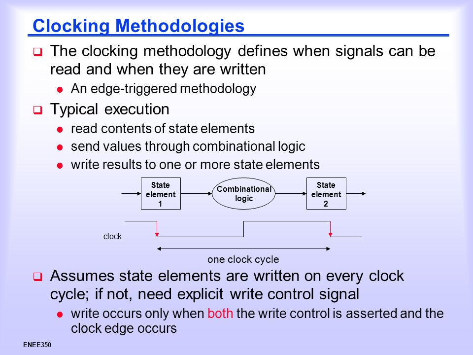ENEE350 Clocking Methodologies  The clocking methodology defines when signals can be read and when they are written l An edge-triggered methodology  Typical execution l read contents of state elements l send values through combinational logic l write results to one or more state elements State element 1 State element 2 Combinational logic clock one clock cycle  Assumes state elements are written on every clock cycle; if not, need explicit write control signal l write occurs only when both the write control is asserted and the clock edge occurs