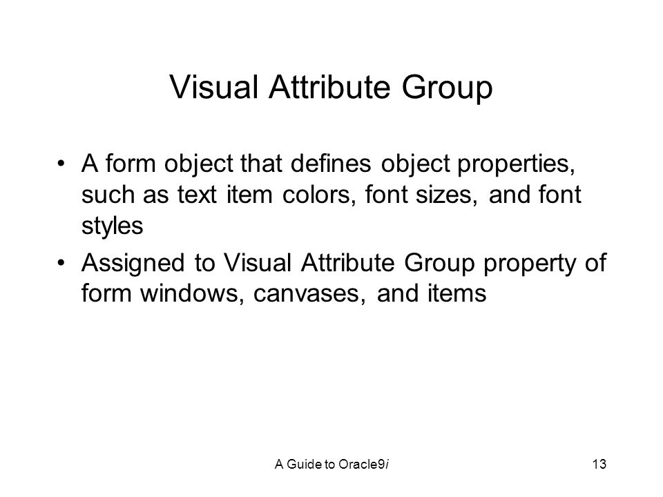 A Guide to Oracle9i13 Visual Attribute Group A form object that defines object properties, such as text item colors, font sizes, and font styles Assigned to Visual Attribute Group property of form windows, canvases, and items