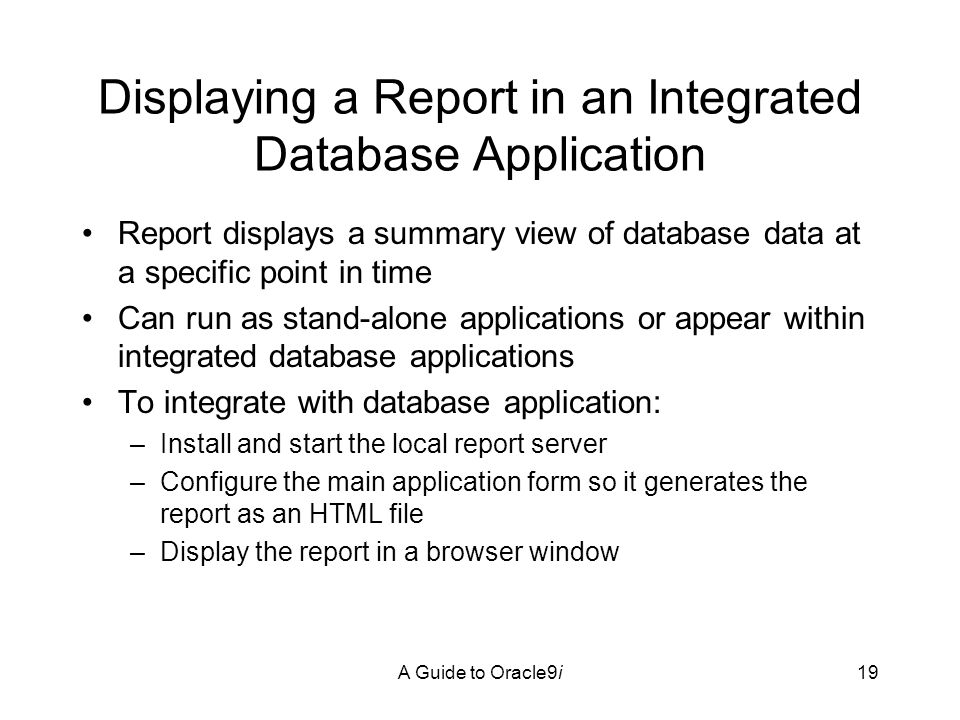 A Guide to Oracle9i19 Displaying a Report in an Integrated Database Application Report displays a summary view of database data at a specific point in time Can run as stand-alone applications or appear within integrated database applications To integrate with database application: –Install and start the local report server –Configure the main application form so it generates the report as an HTML file –Display the report in a browser window
