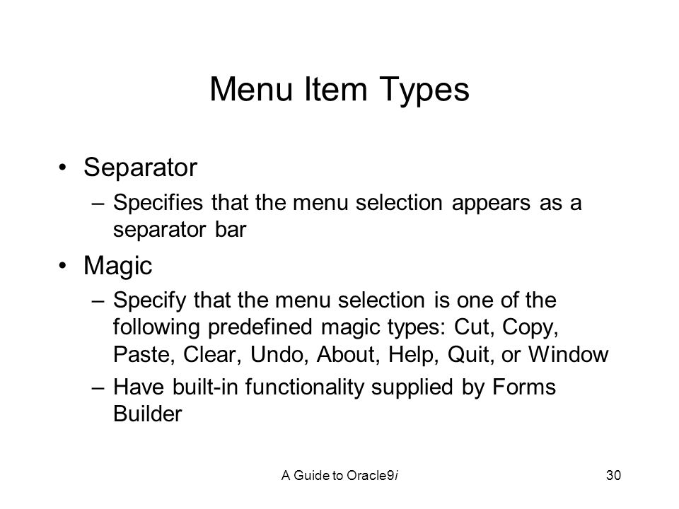 A Guide to Oracle9i30 Menu Item Types Separator –Specifies that the menu selection appears as a separator bar Magic –Specify that the menu selection is one of the following predefined magic types: Cut, Copy, Paste, Clear, Undo, About, Help, Quit, or Window –Have built-in functionality supplied by Forms Builder