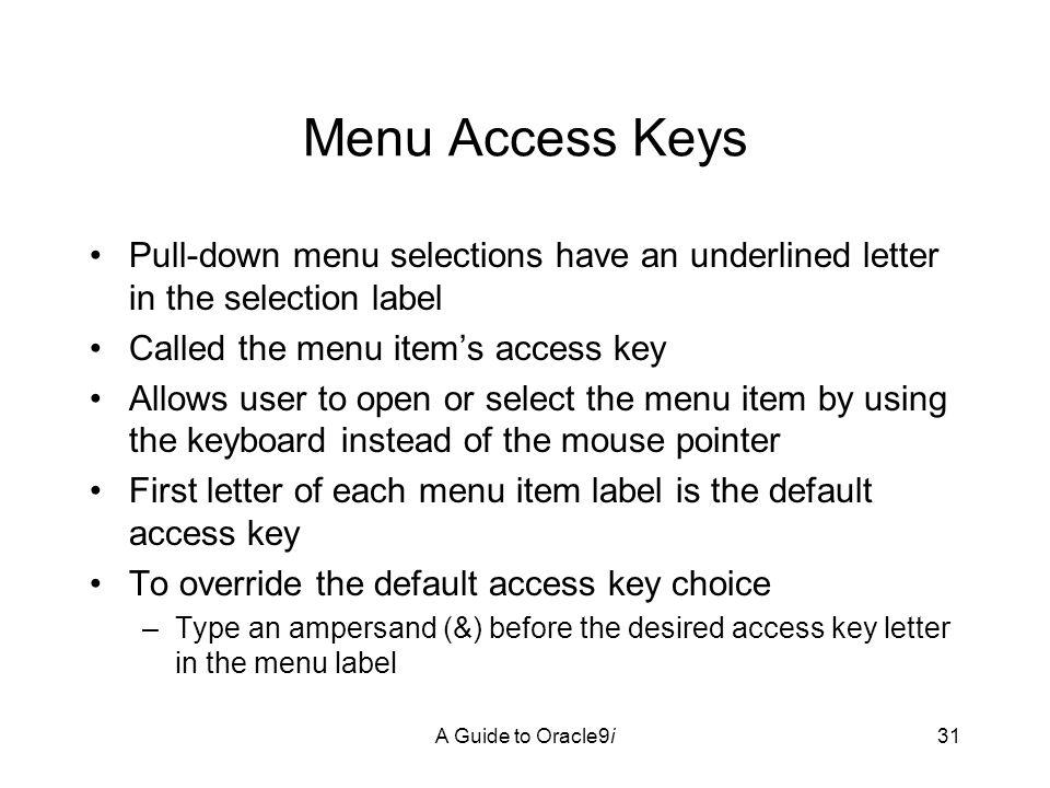 A Guide to Oracle9i31 Menu Access Keys Pull-down menu selections have an underlined letter in the selection label Called the menu item's access key Allows user to open or select the menu item by using the keyboard instead of the mouse pointer First letter of each menu item label is the default access key To override the default access key choice –Type an ampersand (&) before the desired access key letter in the menu label