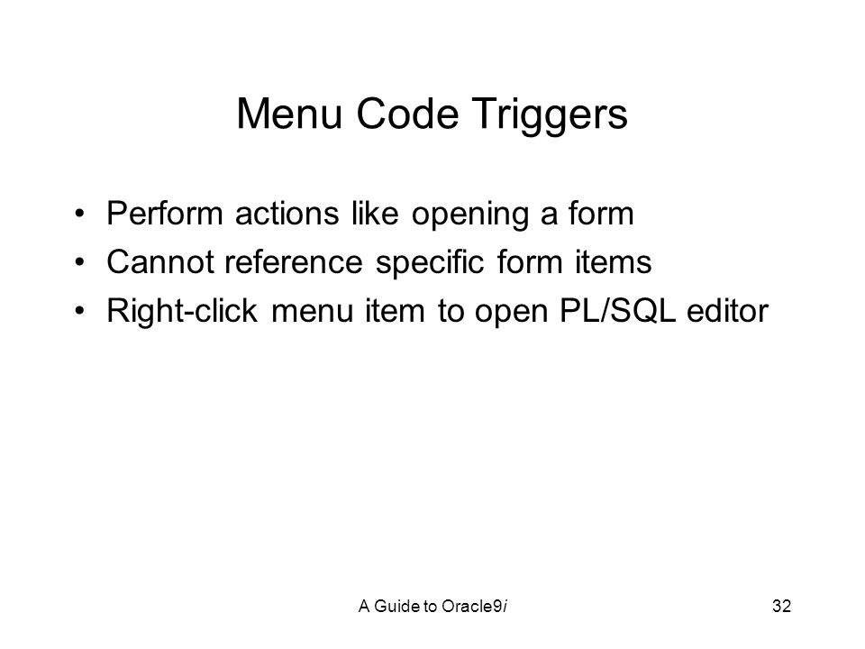 A Guide to Oracle9i32 Menu Code Triggers Perform actions like opening a form Cannot reference specific form items Right-click menu item to open PL/SQL editor