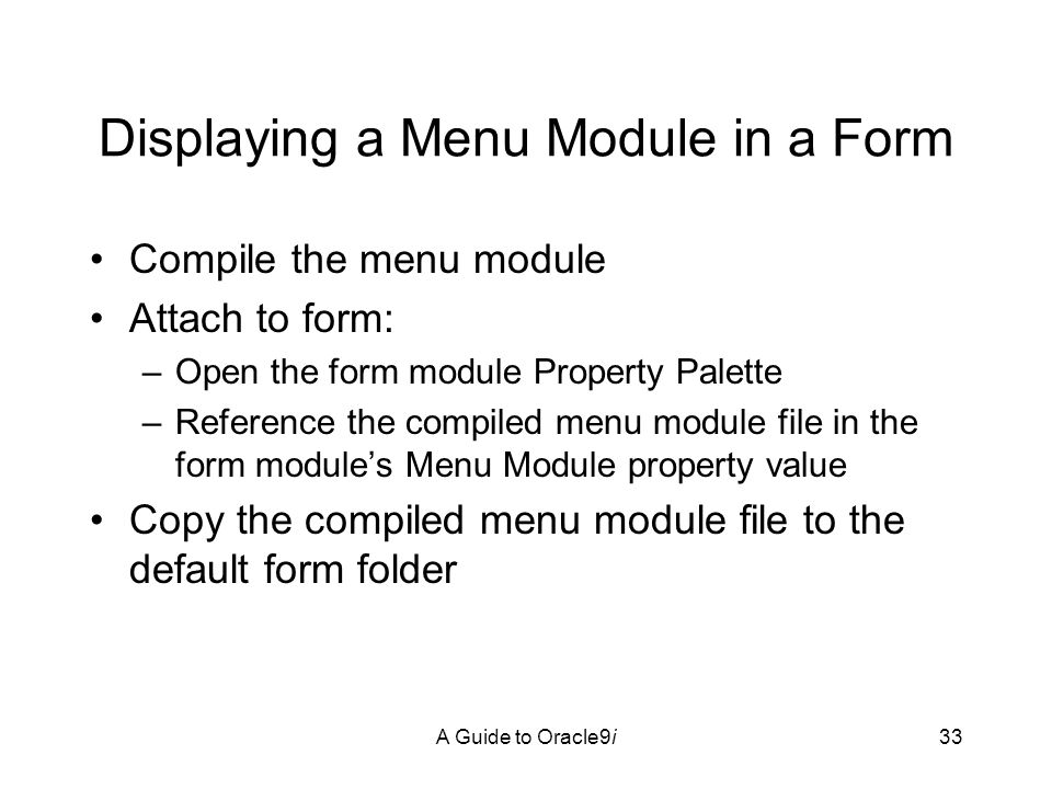 A Guide to Oracle9i33 Displaying a Menu Module in a Form Compile the menu module Attach to form: –Open the form module Property Palette –Reference the compiled menu module file in the form module's Menu Module property value Copy the compiled menu module file to the default form folder