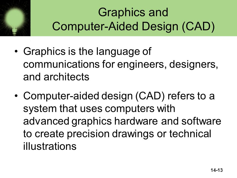 14-13 Graphics and Computer-Aided Design (CAD) Graphics is the language of communications for engineers, designers, and architects Computer-aided design (CAD) refers to a system that uses computers with advanced graphics hardware and software to create precision drawings or technical illustrations