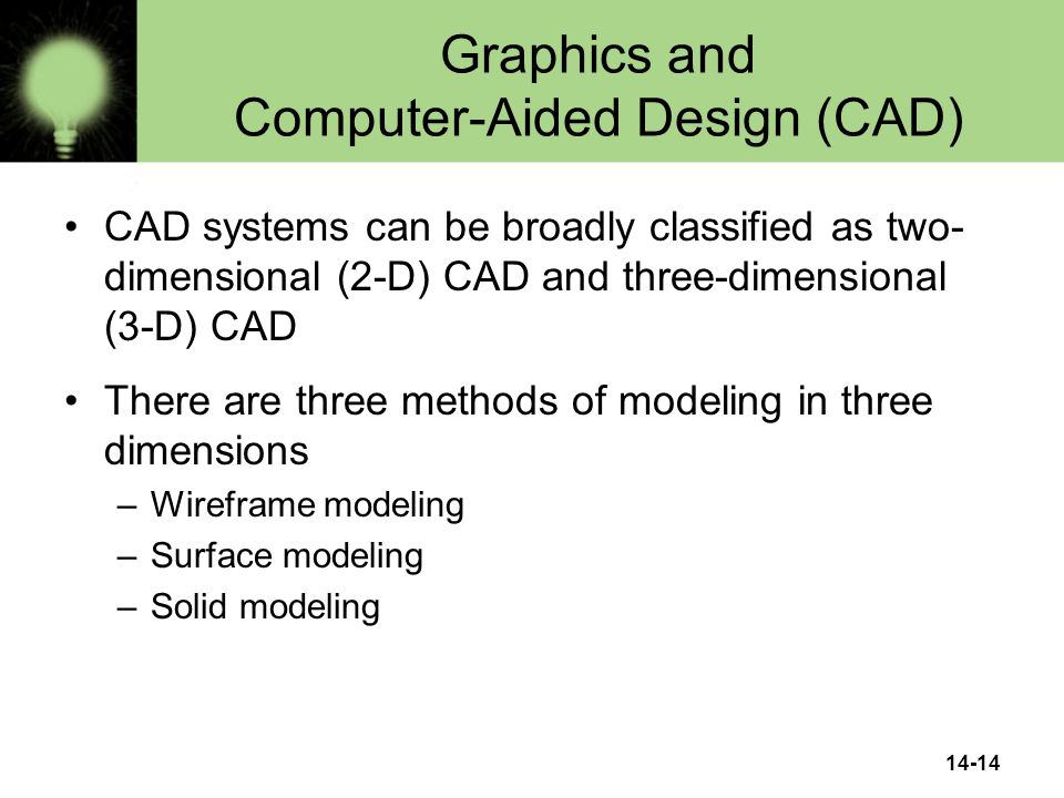 14-14 Graphics and Computer-Aided Design (CAD) CAD systems can be broadly classified as two- dimensional (2-D) CAD and three-dimensional (3-D) CAD There are three methods of modeling in three dimensions –Wireframe modeling –Surface modeling –Solid modeling