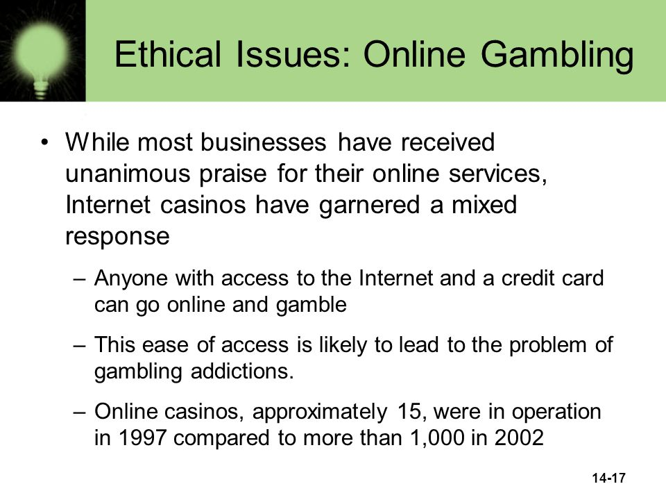 14-17 Ethical Issues: Online Gambling While most businesses have received unanimous praise for their online services, Internet casinos have garnered a mixed response –Anyone with access to the Internet and a credit card can go online and gamble –This ease of access is likely to lead to the problem of gambling addictions.