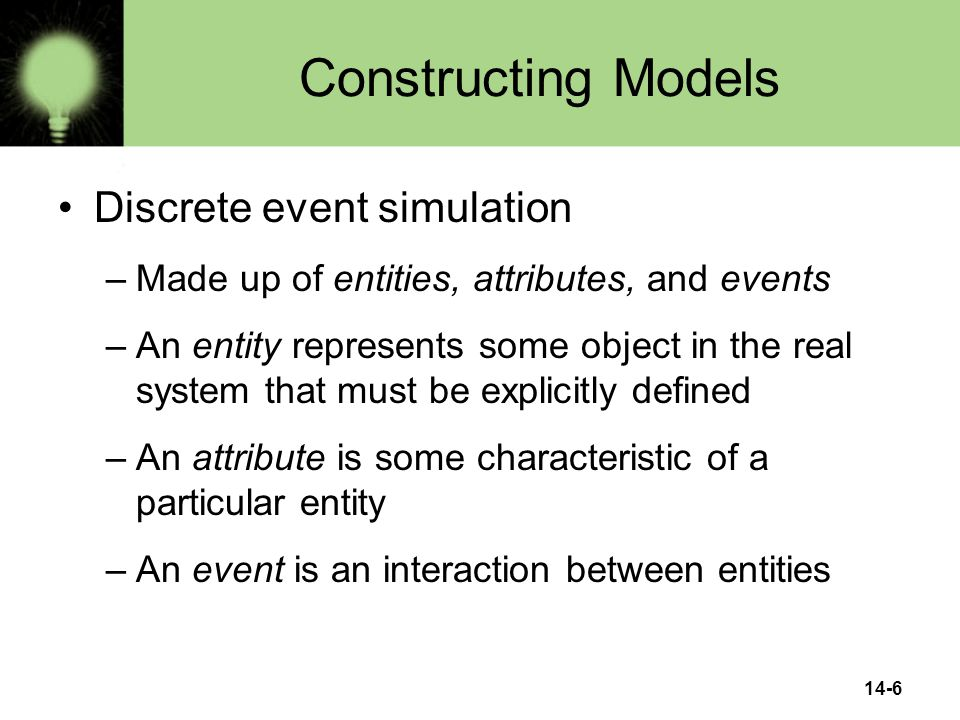 14-6 Constructing Models Discrete event simulation –Made up of entities, attributes, and events –An entity represents some object in the real system that must be explicitly defined –An attribute is some characteristic of a particular entity –An event is an interaction between entities