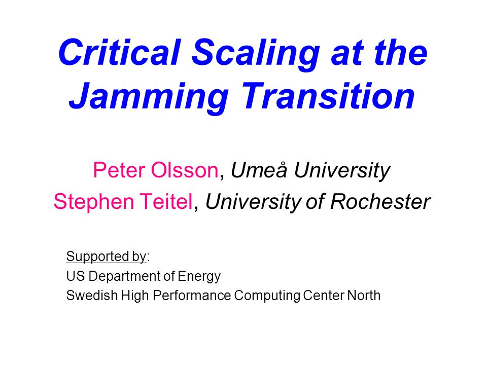 Critical Scaling at the Jamming Transition Peter Olsson, Umeå University Stephen Teitel, University of Rochester Supported by: US Department of Energy Swedish High Performance Computing Center North