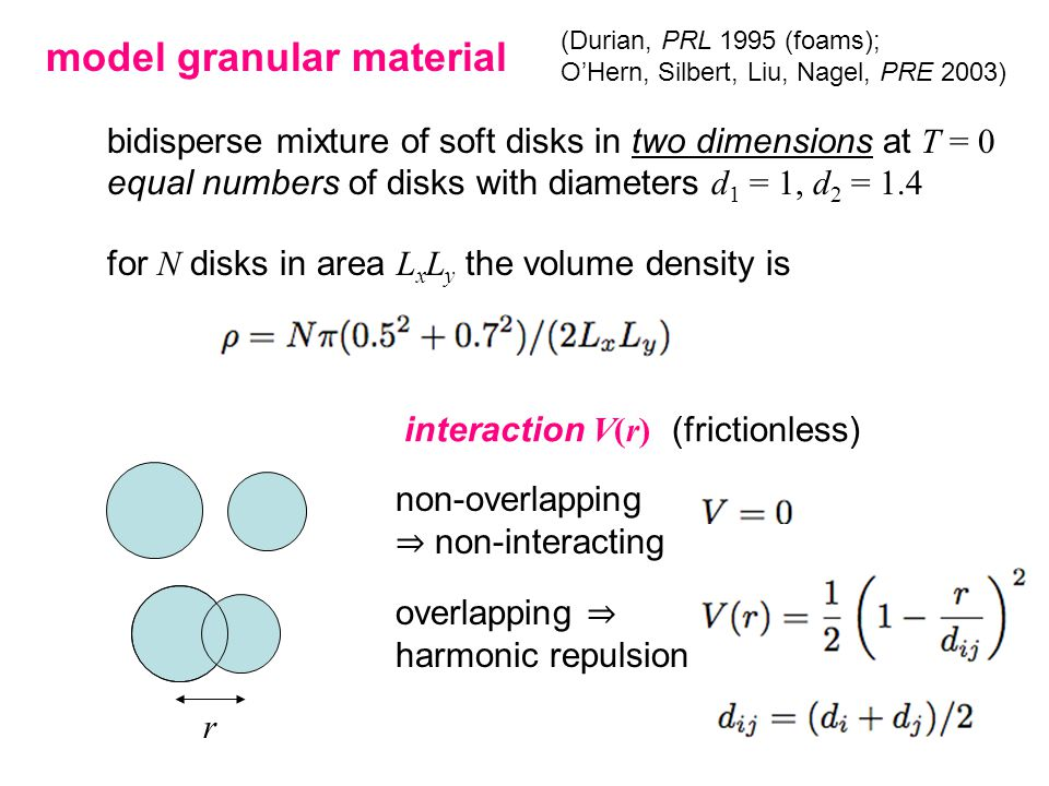 model granular material bidisperse mixture of soft disks in two dimensions at T = 0 equal numbers of disks with diameters d 1 = 1, d 2 = 1.4 for N disks in area L x L y the volume density is interaction V(r) (frictionless) non-overlapping ⇒ non-interacting overlapping ⇒ harmonic repulsion r (Durian, PRL 1995 (foams); O'Hern, Silbert, Liu, Nagel, PRE 2003)