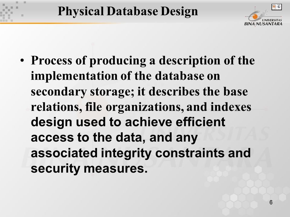 6 Physical Database Design Process of producing a description of the implementation of the database on secondary storage; it describes the base relations, file organizations, and indexes design used to achieve efficient access to the data, and any associated integrity constraints and security measures.