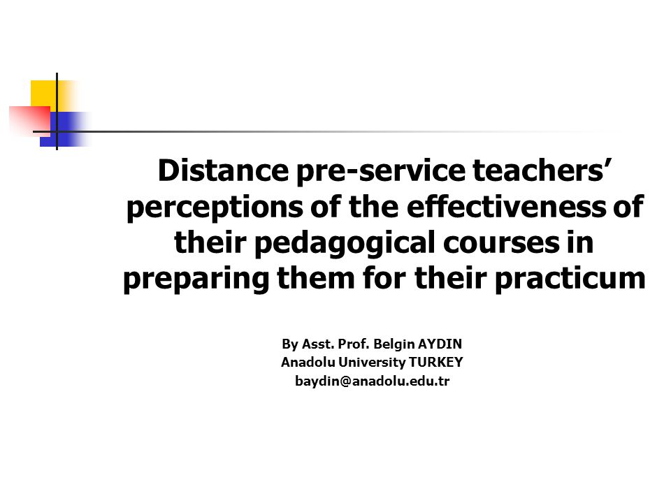 Distance pre-service teachers' perceptions of the effectiveness of their pedagogical courses in preparing them for their practicum By Asst.